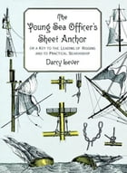 The Young Sea Officer's Sheet Anchor: Or a Key to the Leading of Rigging and to Practical Seamanship by Darcy Lever