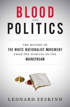 Blood and Politics: The History of the White Nationalist Movement from the Margins to the Mainstream by Leonard Zeskind