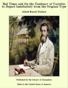 Bad Times and On the Tendency of Varieties to Depart Indefinitely from the Original Type by Alfred Russel Wallace