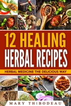 Twelve Healing Herbal Recipes: Herbal Medicine The Delicious Way by Mary Thibodeau