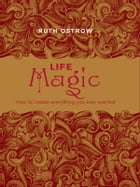 Life Magic:How to Create Everything You Ever Wanted by Ostrow, Ruth