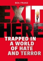 EXIT HERE: Trapped in a World of Hate and Terror by Bea Franz