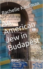 An American Jew in Budapest by Rachelle Kaufman