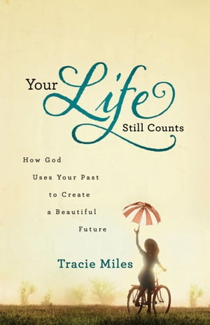 Your Life Still Counts: How God Uses Your Past to Create a Beautiful Future
