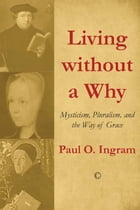 Living without a Why: Mysticism, Pluralism, and the Way of Grace by Paul O. Ingram