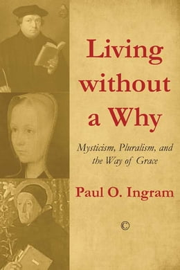 Book Living without a Why: Mysticism, Pluralism, and the Way of Grace by Paul O. Ingram