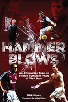 Hammer Blows: An Alternate Take on Twelve Turbulent Years at West Ham United by Kirk Blows
