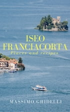Iseo Franciacorta: Places and recipes by Massimo Ghidelli