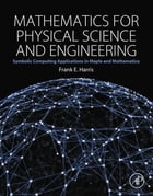 Mathematics for Physical Science and Engineering: Symbolic Computing Applications in Maple and Mathematica by Frank E. Harris