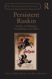 Persistent Ruskin: Studies in Influence, Assimilation and Effect
