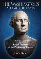 The Washingtons: A Family History: Volume 3: Royal Descents of the Presidential Branch by Justin Glenn