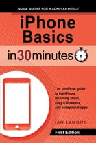iPhone Basics In 30 Minutes: The unofficial guide to the iPhone, including setup, easy iOS tweaks, and exceptional apps by Ian Lamont