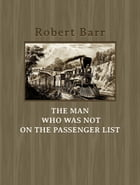 The Man Who Was Not On the Passenger List by Robert Barr