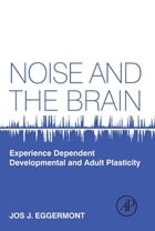 Noise and the Brain: Experience Dependent Developmental and Adult Plasticity by Jos J. Eggermont