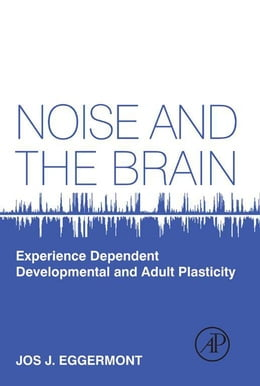 Book Noise and the Brain: Experience Dependent Developmental and Adult Plasticity by Jos J. Eggermont