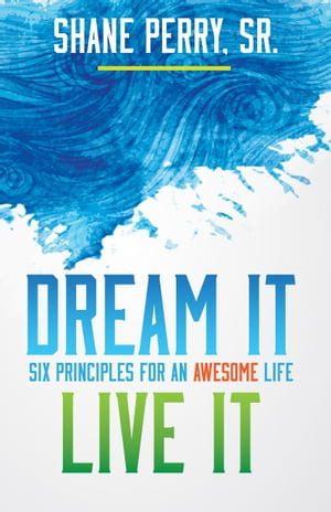 Dream It, Live It: Six Principles for an Awesome Life