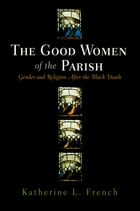 The Good Women of the Parish: Gender and Religion After the Black Death by Katherine L. French