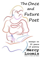 The Once and Future Poet: Essays on 25 Years of Poetry by Mercy Loomis