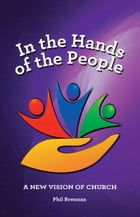 In the Hands of the People: A New Vision of Church by Phil Brennan