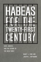 Habeas for the Twenty-First Century: Uses, Abuses, and the Future of the Great Writ by Nancy J. King