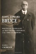 John Edward Bruce: Politician, Journalist, and Self-Trained Historian of the African Diaspora by Ralph Crowder