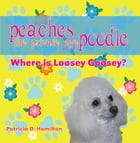 Peaches The Private Eye Poodle: Where Is Loosey Goosey? by Patricia D. Hamilton