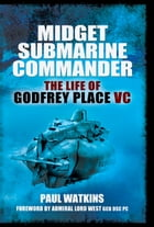 Midget Submarine Commander: The Life of Godfrey Place VC