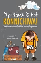 My Name is Not Konnichiwa: Travel and adventure and humour by Rodney Ee