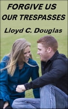 FORGIVE US OUR TRESPASSES by Lloyd C. Douglas