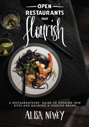 Open Restaurants That Flourish: A Restauranteurs' Guide to Opening New Sites and Building a Leading Brand by Alisa Newey