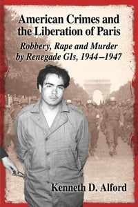 American Crimes and the Liberation of Paris: Robbery, Rape and Murder by Renegade GIs, 1944–1947