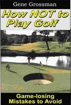 How NOT to Play Golf: Game-losing Mistakes to Avoid