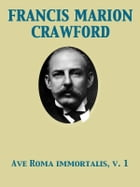 Ave Roma Immortalis, Vol. 1 Studies from the Chronicles of Rome by Francis Marion Crawford