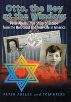 Otto, the Boy at the Window: Peter Abeles True Story of Escape from the Holocaust and New Life in…