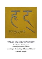 Talks on Self Enquiry: A collection of writings on Self Enquiry (Atma Vichara) according to the teaching of Ramana Maharshi by Miles Wright