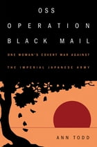 OSS Operation Black Mail: One Woman's Covert War Against the Imperial Japanese Army by Todd