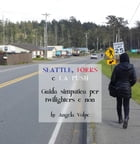 Seattle, Forks e La Push: Guida simpatica per Twilighters e non by Angela Volpe