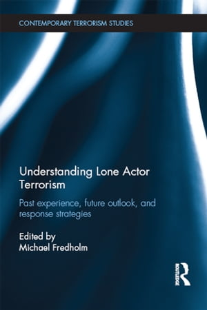 Understanding Lone Actor Terrorism Past Experience,  Future Outlook,  and Response Strategies