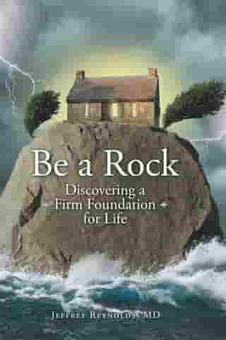 Be a Rock: Discovering a Firm Foundation for Life by Jeffrey Reynolds MD