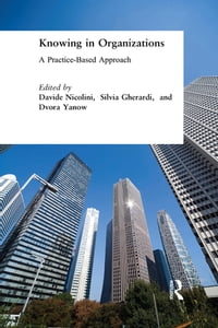 Knowing in Organizations: A Practice-Based Approach: A Practice-Based Approach