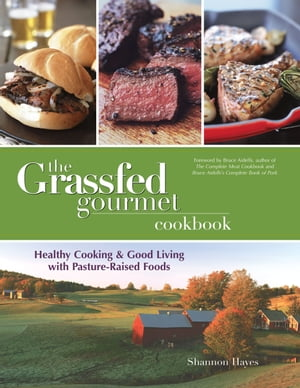 The Grassfed Gourmet Cookbook: Healthy Cooking and Good Living with Pasture-Raised Foods by Shannon Hayes