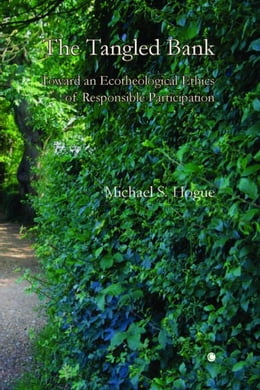 Book The Tangled Bank: Toward an Ecotheological Ethics of Responsible Participation by Hogue, Michael S.