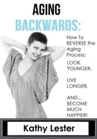 Aging Backwards: How to Reverse the Aging Process and Look Younger, Live Longer and Become Much Happier by Kathy Lester