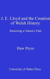 J. E. Lloyd and the Creation of Welsh History: Renewing a Nation's Past