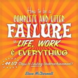 Book How to Be a Complete and Utter Failure in Life, Work & Everything: 44 1/2 Steps to Lasting… by Steve McDermott