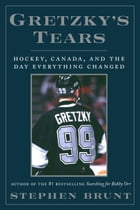 Gretzky's Tears: Hockey, Canada, and the Day Everything Changed by Stephen Brunt