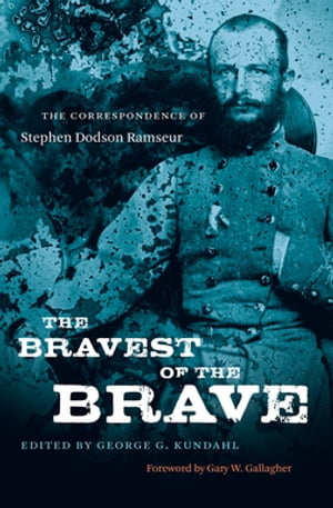 The Bravest of the Brave The Correspondence of Stephen Dodson Ramseur