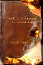 The Divine Arsonist: A Tale of Awakening by Jacob Nordby