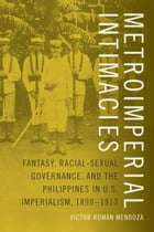 Metroimperial Intimacies: Fantasy, Racial-Sexual Governance, and the Philippines in U.S. Imperialism, 1899-1913 by Victor  Román Mendoza