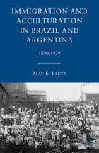 Immigration and Acculturation in Brazil and Argentina: 1890-1929 by M. Bletz